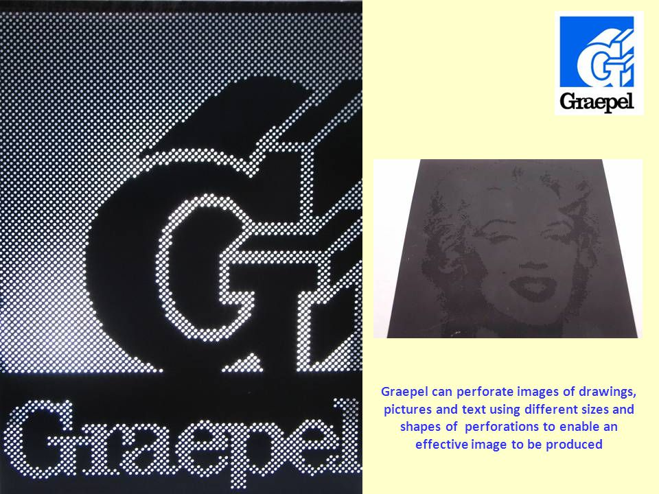 Powder coated perforated mild steel edged with U strip (6.35mm round with 9.5mm staggered pitch in 1.5mm material) Graepel can perforate images of drawings, pictures and text using different sizes and shapes of perforations to enable an effective image to be produced