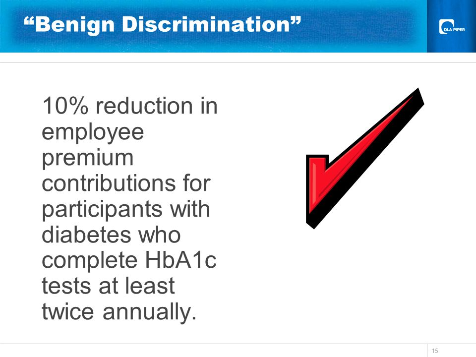 15 Benign Discrimination 10% reduction in employee premium contributions for participants with diabetes who complete HbA1c tests at least twice annual