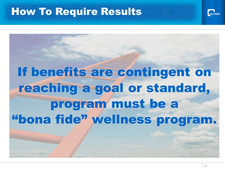 20 If benefits are contingent on reaching a goal or standard, program must be a bona fide wellness program. How To Require Results