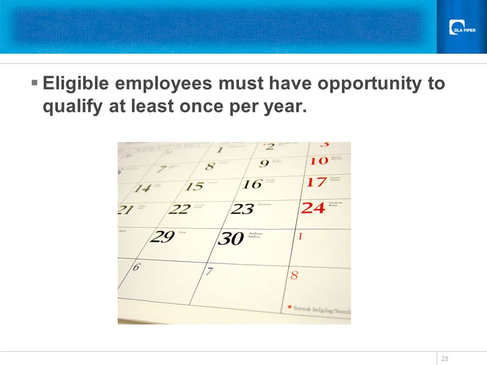 25 Eligible employees must have opportunity to qualify at least once per year.