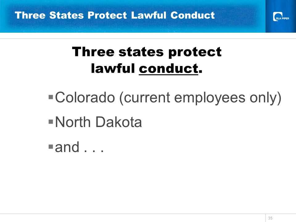 35 Three States Protect Lawful Conduct Colorado (current employees only) North Dakota and... Three states protect lawful conduct.