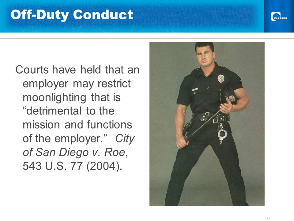 37 Off-Duty Conduct Courts have held that an employer may restrict moonlighting that is detrimental to the mission and functions of the employer. City