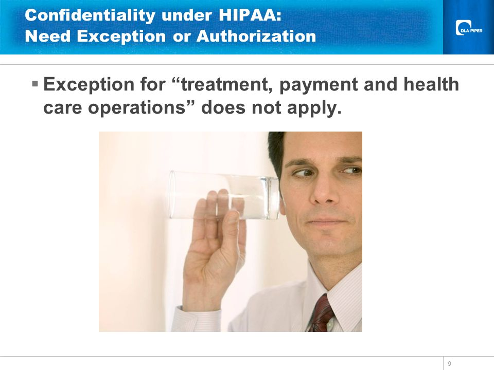 9 Confidentiality under HIPAA: Need Exception or Authorization Exception for treatment, payment and health care operations does not apply.
