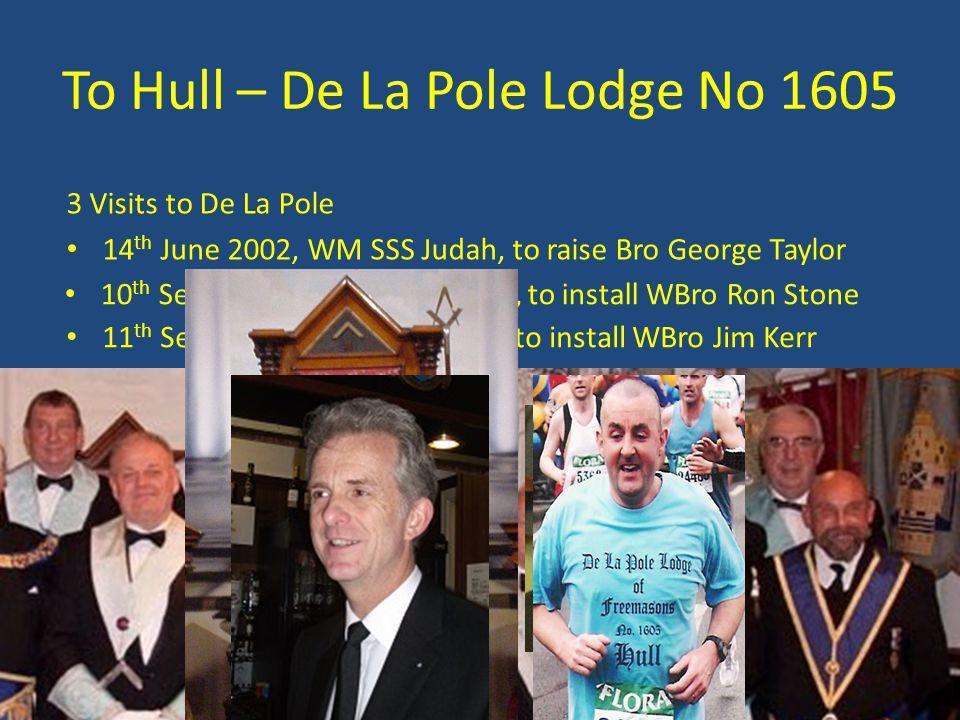 To Hull – De La Pole Lodge No 1605 11 th Sept 2013, WM John Todd, to install WBro Jim Kerr 3 Visits to De La Pole 14 th June 2002, WM SSS Judah, to ra