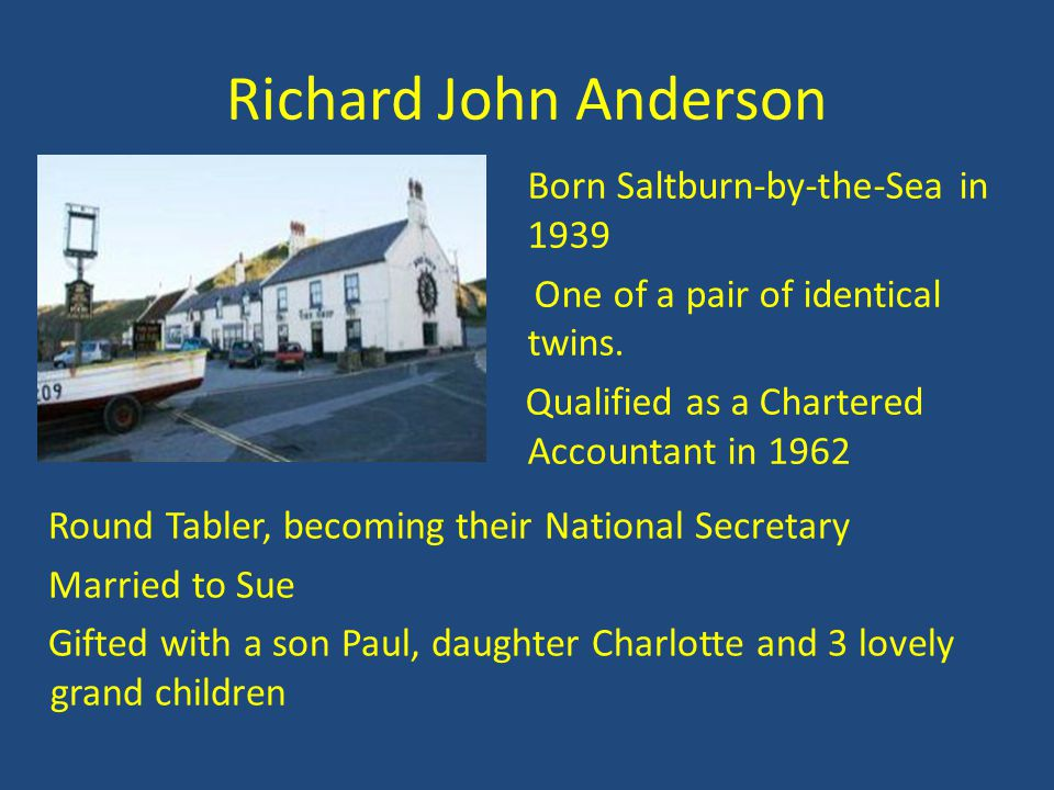 Richard John Anderson Born Saltburn-by-the-Sea in 1939 One of a pair of identical twins. Qualified as a Chartered Accountant in 1962 Round Tabler, bec