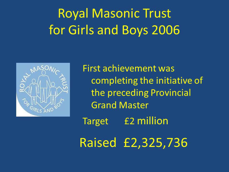 Royal Masonic Trust for Girls and Boys 2006 First achievement was completing the initiative of the preceding Provincial Grand Master Target £2 million