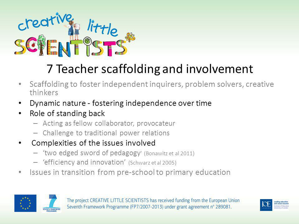 7 Teacher scaffolding and involvement Scaffolding to foster independent inquirers, problem solvers, creative thinkers Dynamic nature - fostering independence over time Role of standing back – Acting as fellow collaborator, provocateur – Challenge to traditional power relations Complexities of the issues involved – two edged sword of pedagogy (Bonawitz et al 2011) – efficiency and innovation (Schwarz et al 2005) Issues in transition from pre-school to primary education