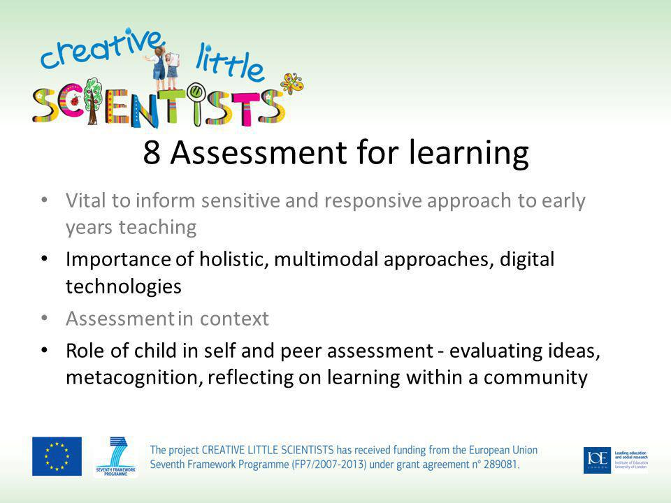 8 Assessment for learning Vital to inform sensitive and responsive approach to early years teaching Importance of holistic, multimodal approaches, digital technologies Assessment in context Role of child in self and peer assessment - evaluating ideas, metacognition, reflecting on learning within a community
