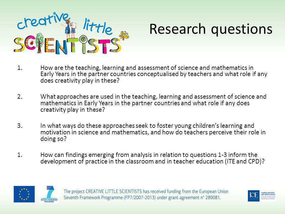 Research questions 1.How are the teaching, learning and assessment of science and mathematics in Early Years in the partner countries conceptualised by teachers and what role if any does creativity play in these.
