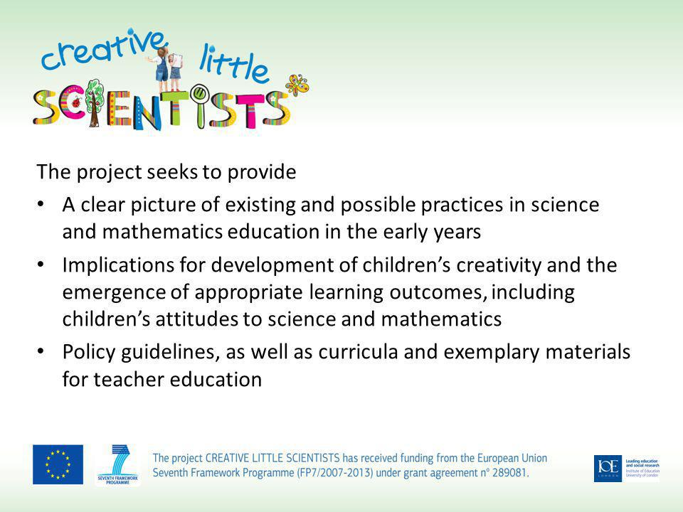The project seeks to provide A clear picture of existing and possible practices in science and mathematics education in the early years Implications for development of childrens creativity and the emergence of appropriate learning outcomes, including childrens attitudes to science and mathematics Policy guidelines, as well as curricula and exemplary materials for teacher education