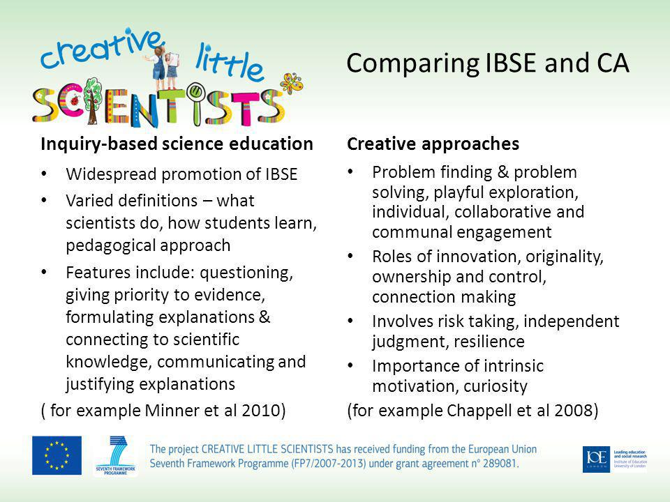 Comparing IBSE and CA Inquiry-based science education Widespread promotion of IBSE Varied definitions – what scientists do, how students learn, pedagogical approach Features include: questioning, giving priority to evidence, formulating explanations & connecting to scientific knowledge, communicating and justifying explanations ( for example Minner et al 2010) Creative approaches Problem finding & problem solving, playful exploration, individual, collaborative and communal engagement Roles of innovation, originality, ownership and control, connection making Involves risk taking, independent judgment, resilience Importance of intrinsic motivation, curiosity (for example Chappell et al 2008)