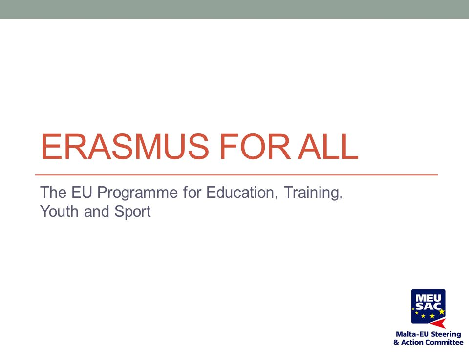 ERASMUS FOR ALL The EU Programme for Education, Training, Youth and Sport