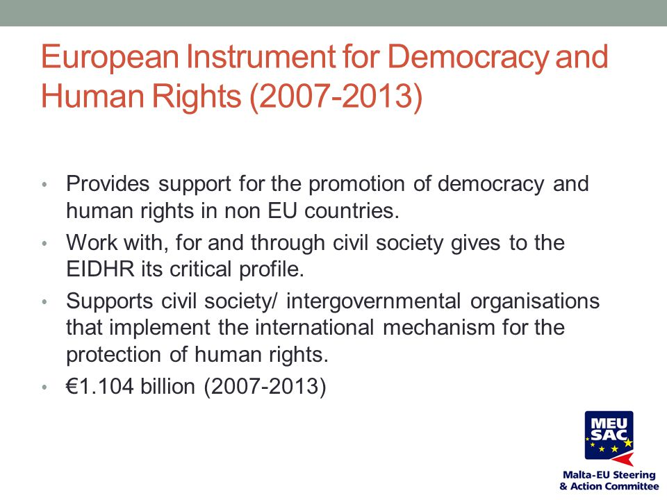 European Instrument for Democracy and Human Rights (2007-2013) Provides support for the promotion of democracy and human rights in non EU countries. W