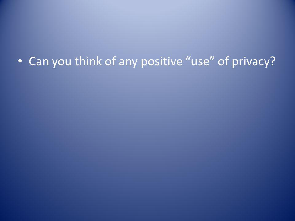 Can you think of any positive use of privacy?