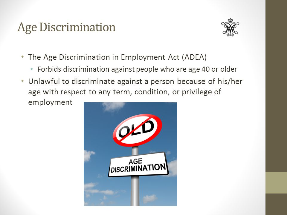 Age Discrimination The Age Discrimination in Employment Act (ADEA) Forbids discrimination against people who are age 40 or older Unlawful to discrimin