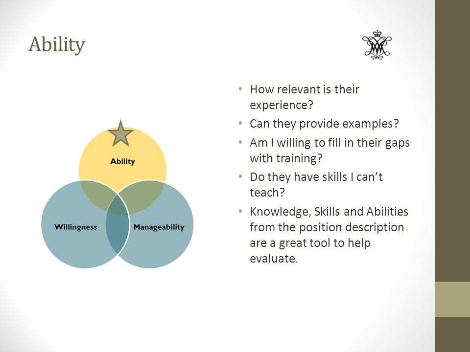 Ability How relevant is their experience? Can they provide examples? Am I willing to fill in their gaps with training? Do they have skills I cant teac