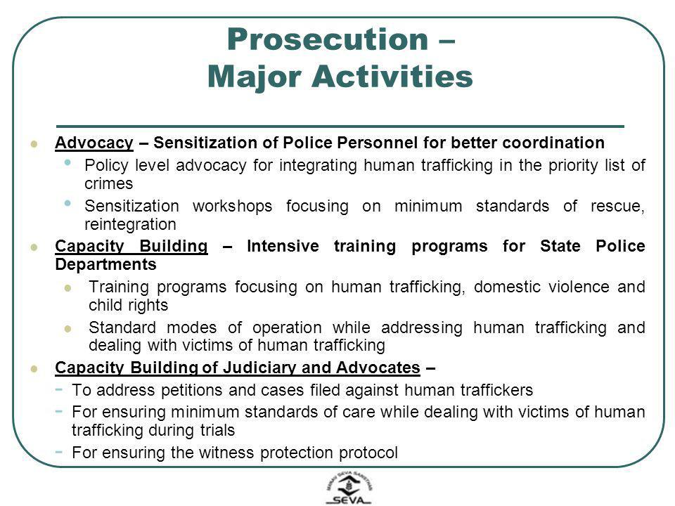 Prosecution – Major Activities Advocacy – Sensitization of Police Personnel for better coordination Policy level advocacy for integrating human traffi