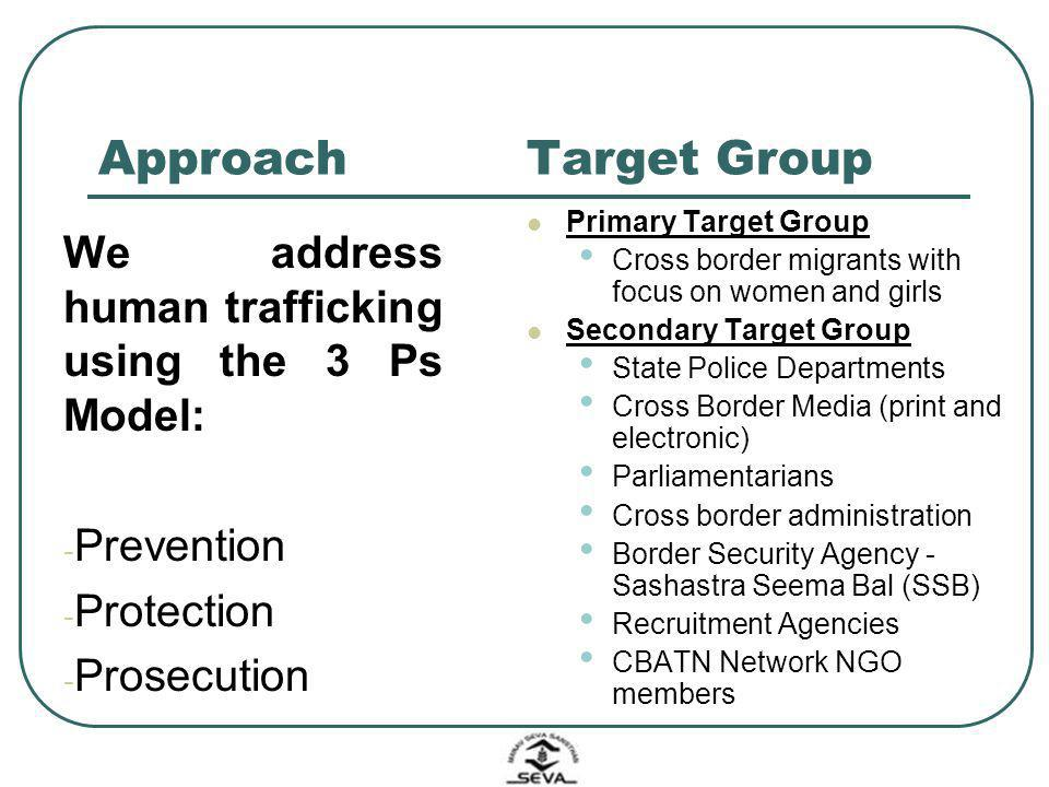 Approach We address human trafficking using the 3 Ps Model: - Prevention - Protection - Prosecution Target Group Primary Target Group Cross border mig