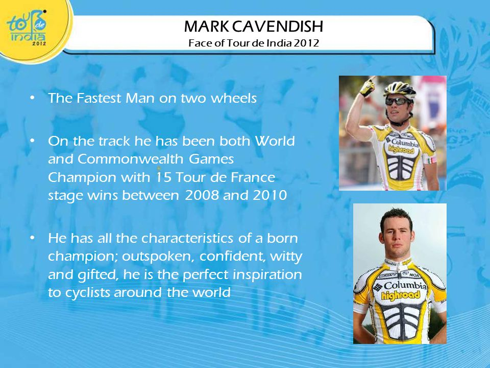 The Fastest Man on two wheels On the track he has been both World and Commonwealth Games Champion with 15 Tour de France stage wins between 2008 and 2010 He has all the characteristics of a born champion; outspoken, confident, witty and gifted, he is the perfect inspiration to cyclists around the world MARK CAVENDISH Face of Tour de India 2012
