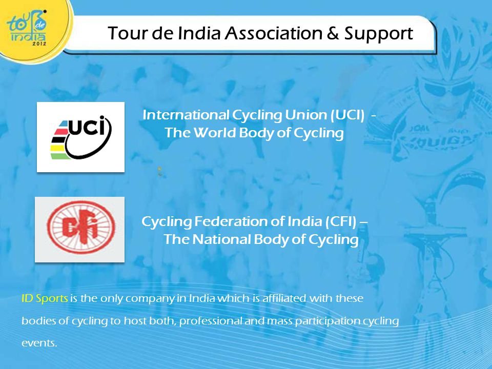 Tour de India Association & Support Cycling Federation of India (CFI) – The National Body of Cycling International Cycling Union (UCI) - The World Body of Cycling ID Sports is the only company in India which is affiliated with these bodies of cycling to host both, professional and mass participation cycling events.