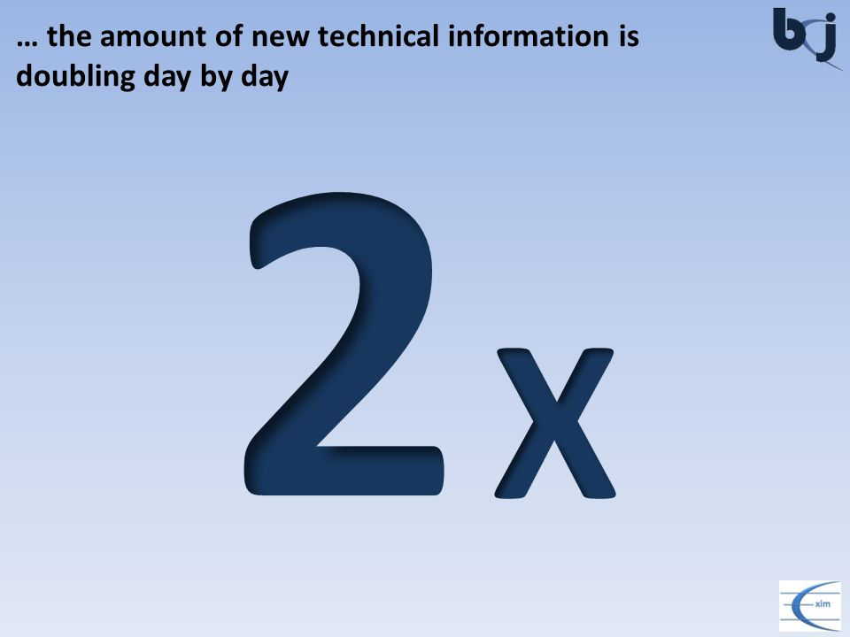… the amount of new technical information is doubling day by day