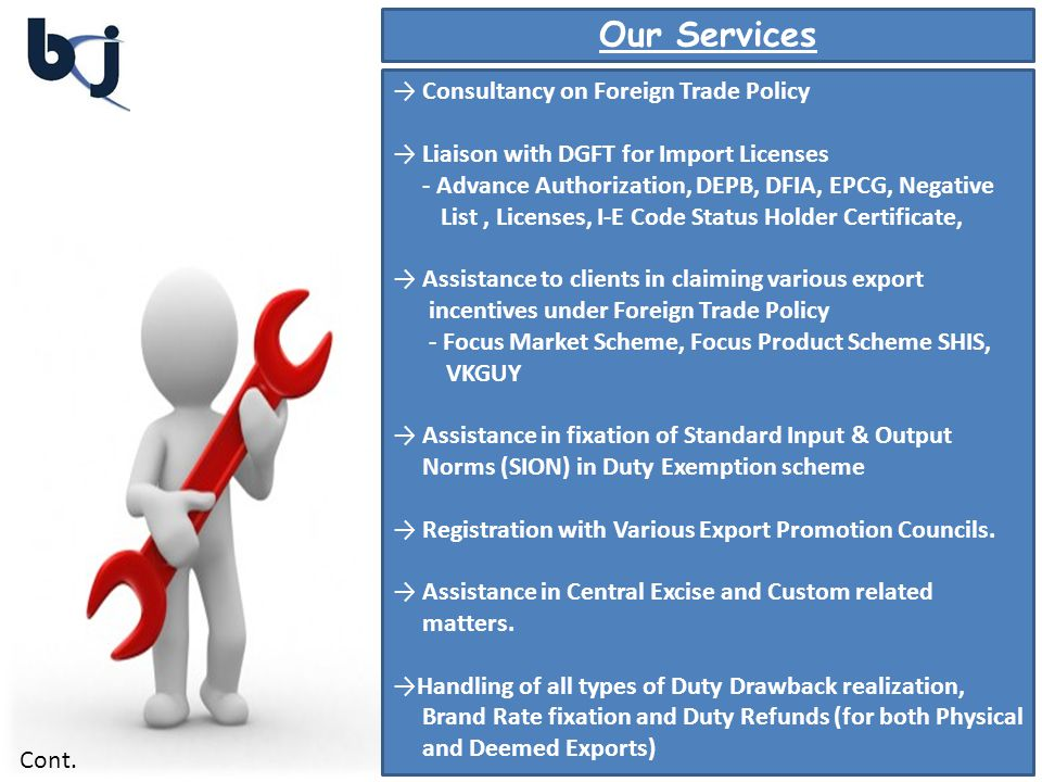 Our Services Consultancy on Foreign Trade Policy Liaison with DGFT for Import Licenses - Advance Authorization, DEPB, DFIA, EPCG, Negative List, Licenses, I-E Code Status Holder Certificate, Assistance to clients in claiming various export incentives under Foreign Trade Policy - Focus Market Scheme, Focus Product Scheme SHIS, VKGUY Assistance in fixation of Standard Input & Output Norms (SION) in Duty Exemption scheme Registration with Various Export Promotion Councils.