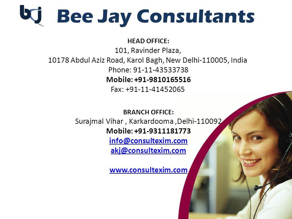Bee Jay Consultants HEAD OFFICE: 101, Ravinder Plaza, 10178 Abdul Aziz Road, Karol Bagh, New Delhi-110005, India Phone: 91-11-43533738 Mobile: +91-9810165516 Fax: +91-11-41452065 BRANCH OFFICE: Surajmal Vihar, Karkardooma,Delhi-110092 Mobile: +91-9311181773 info@consultexim.com info@consultexim.com akj@consultexim.com www.consultexim.com