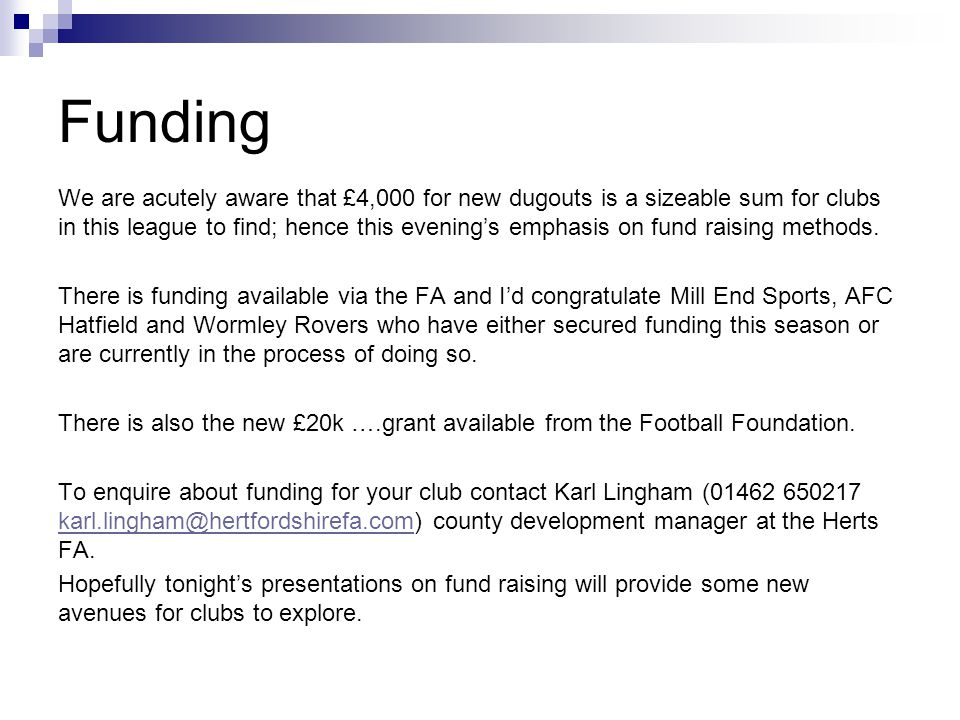 Funding We are acutely aware that £4,000 for new dugouts is a sizeable sum for clubs in this league to find; hence this evenings emphasis on fund raising methods.