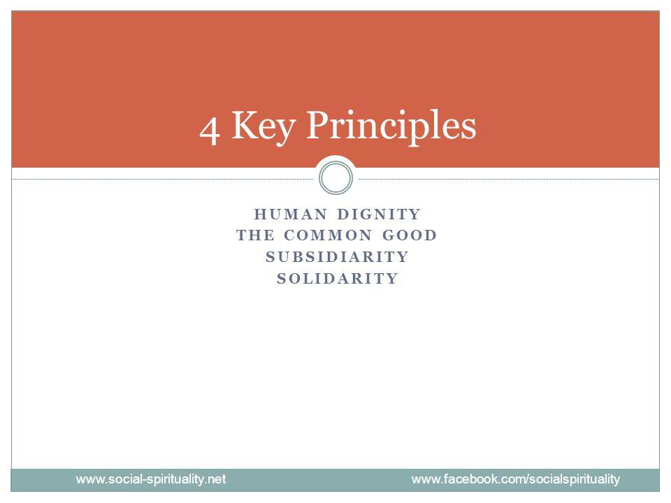 HUMAN DIGNITY THE COMMON GOOD SUBSIDIARITY SOLIDARITY 4 Key Principles www.social-spirituality.net www.facebook.com/socialspirituality