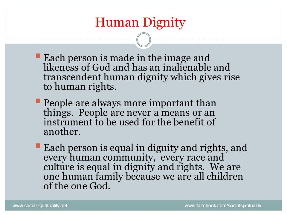 Human Dignity Each person is made in the image and likeness of God and has an inalienable and transcendent human dignity which gives rise to human rights.