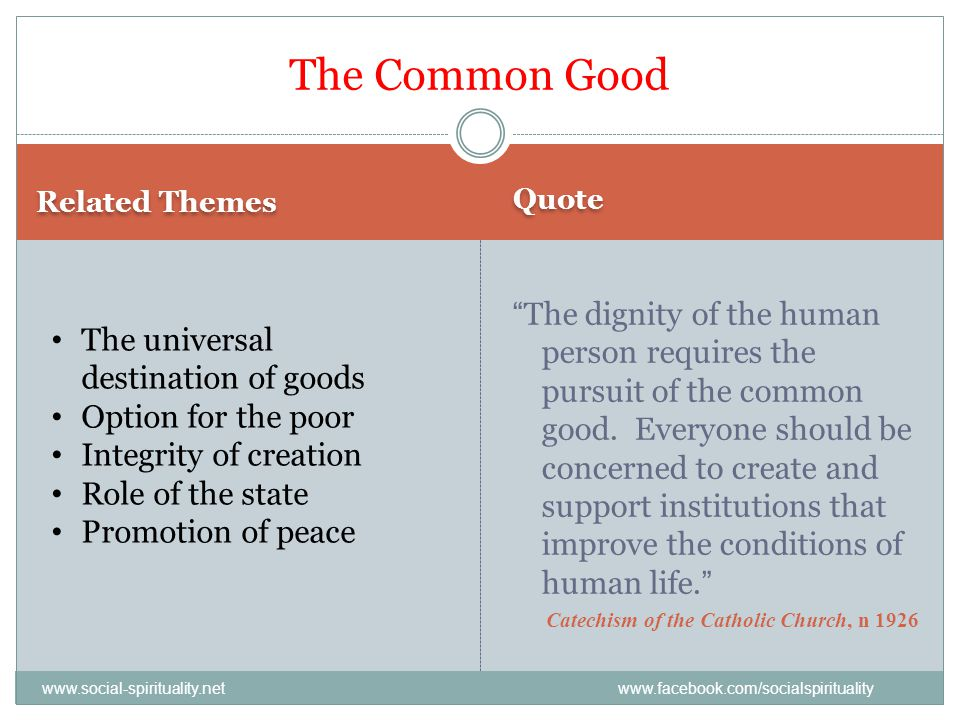 Quote The Common Good Related Themes The dignity of the human person requires the pursuit of the common good. Everyone should be concerned to create a