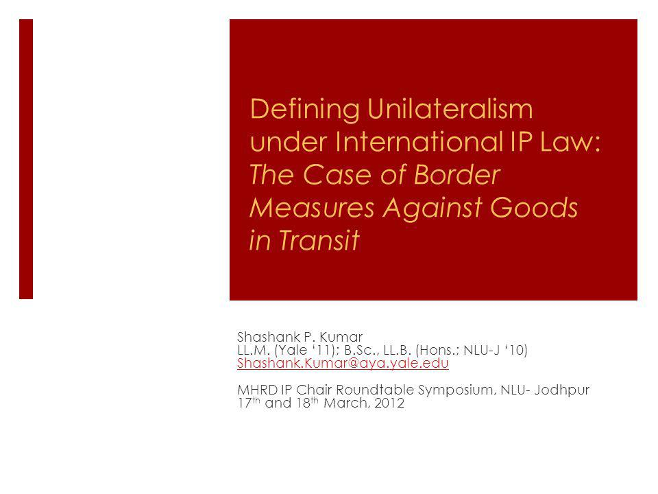 Defining Unilateralism under International IP Law: The Case of Border Measures Against Goods in Transit Shashank P. Kumar LL.M. (Yale 11); B.Sc., LL.B