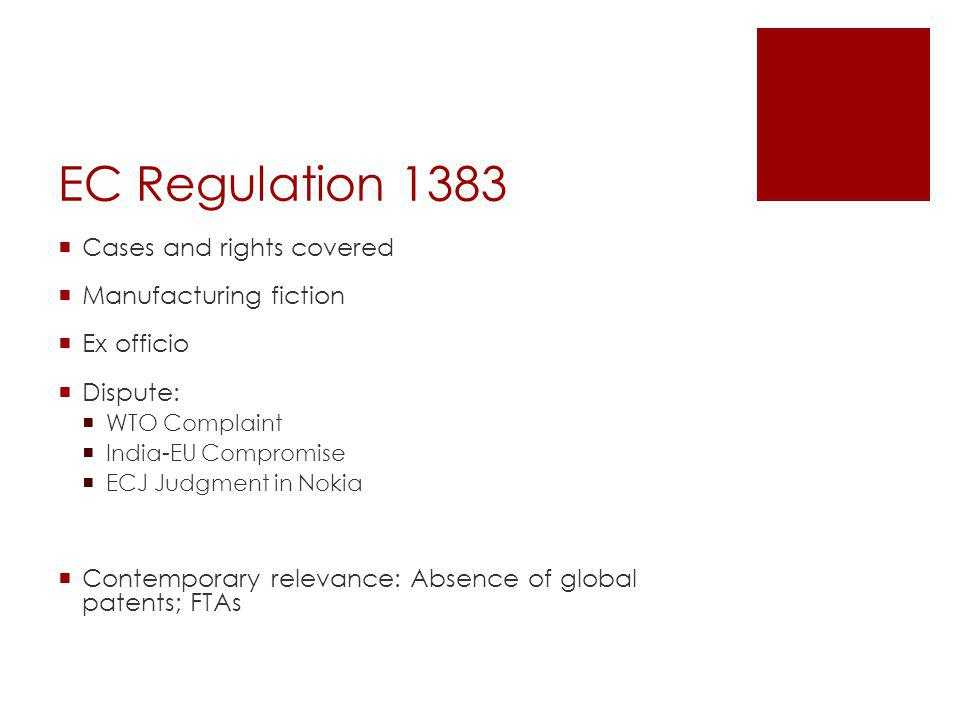 EC Regulation 1383 Cases and rights covered Manufacturing fiction Ex officio Dispute: WTO Complaint India-EU Compromise ECJ Judgment in Nokia Contempo