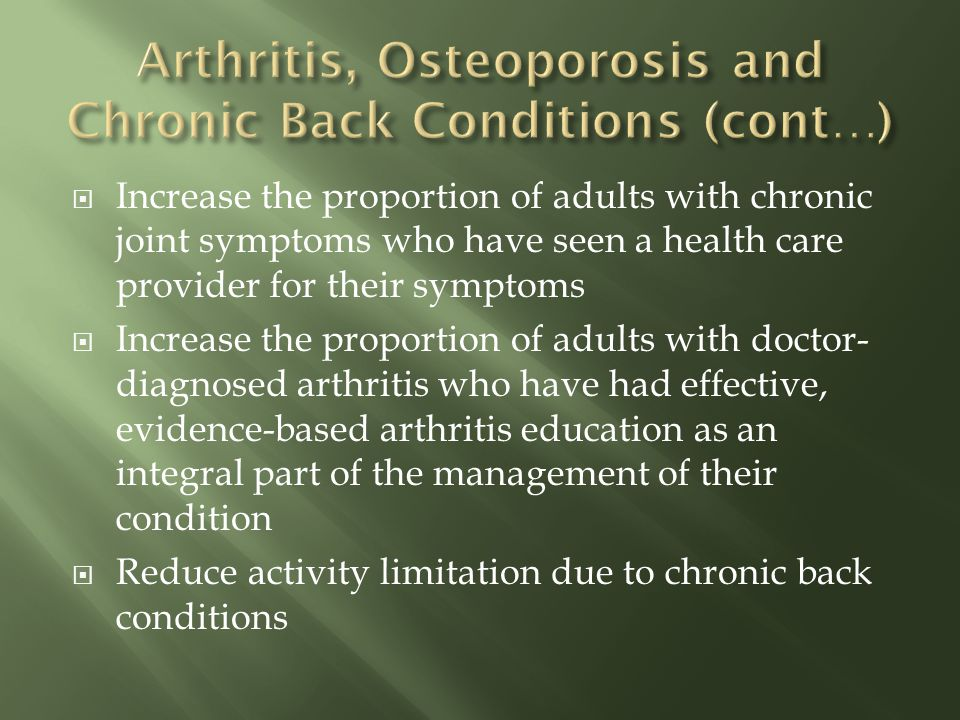 Increase the proportion of adults with chronic joint symptoms who have seen a health care provider for their symptoms Increase the proportion of adults with doctor- diagnosed arthritis who have had effective, evidence-based arthritis education as an integral part of the management of their condition Reduce activity limitation due to chronic back conditions