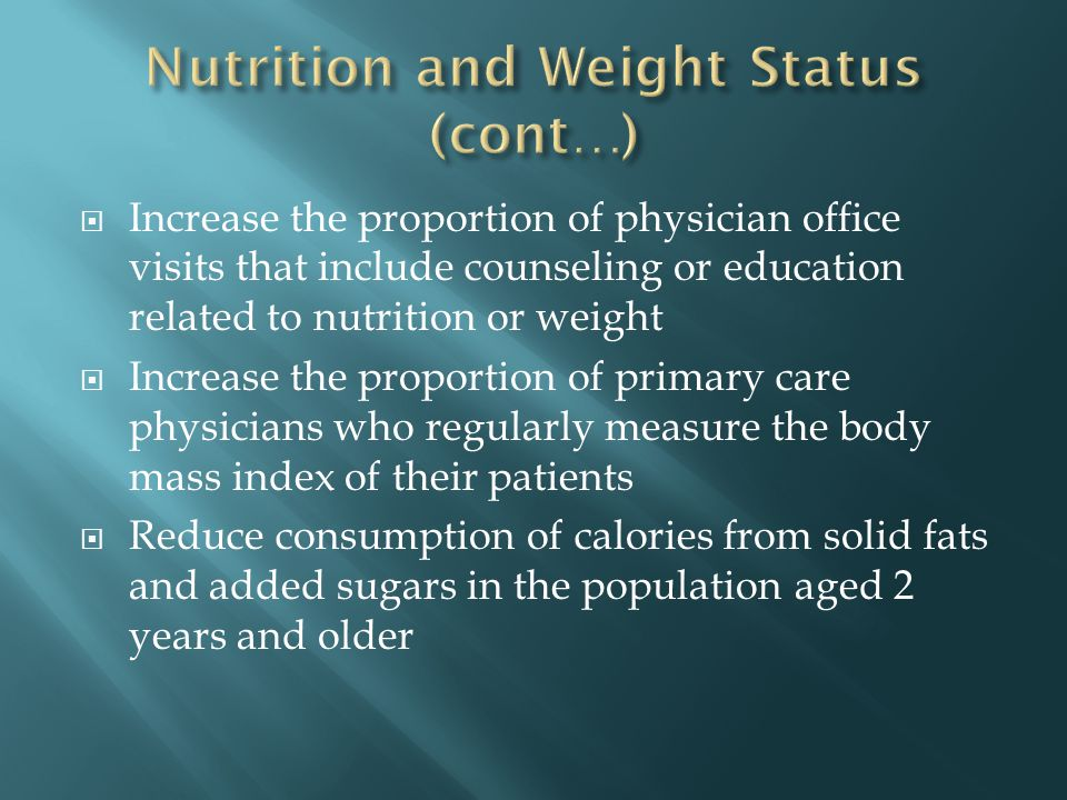 Increase the proportion of physician office visits that include counseling or education related to nutrition or weight Increase the proportion of primary care physicians who regularly measure the body mass index of their patients Reduce consumption of calories from solid fats and added sugars in the population aged 2 years and older