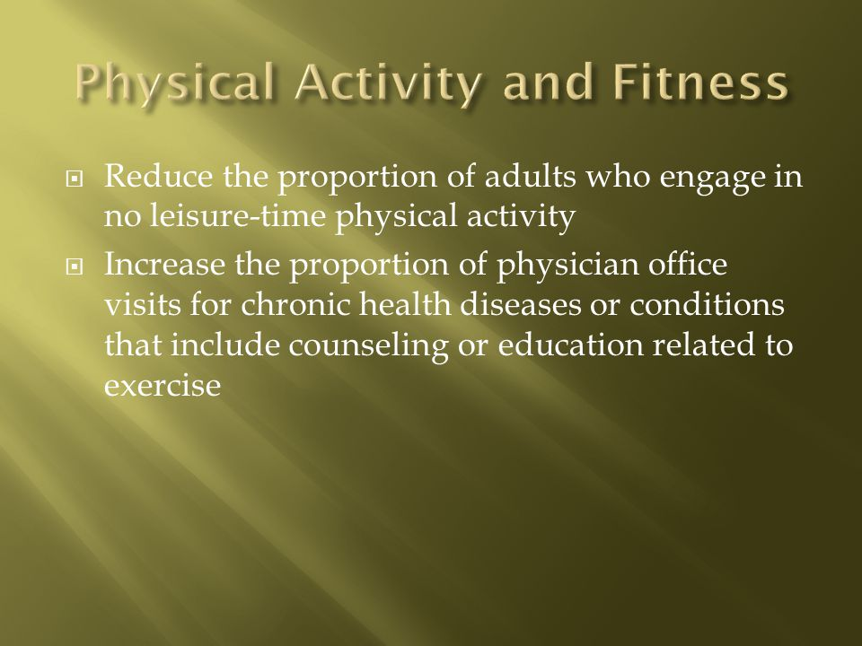 Reduce the proportion of adults who engage in no leisure-time physical activity Increase the proportion of physician office visits for chronic health diseases or conditions that include counseling or education related to exercise
