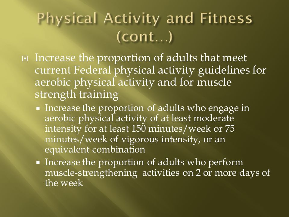 Increase the proportion of adults that meet current Federal physical activity guidelines for aerobic physical activity and for muscle strength training Increase the proportion of adults who engage in aerobic physical activity of at least moderate intensity for at least 150 minutes/week or 75 minutes/week of vigorous intensity, or an equivalent combination Increase the proportion of adults who perform muscle-strengthening activities on 2 or more days of the week