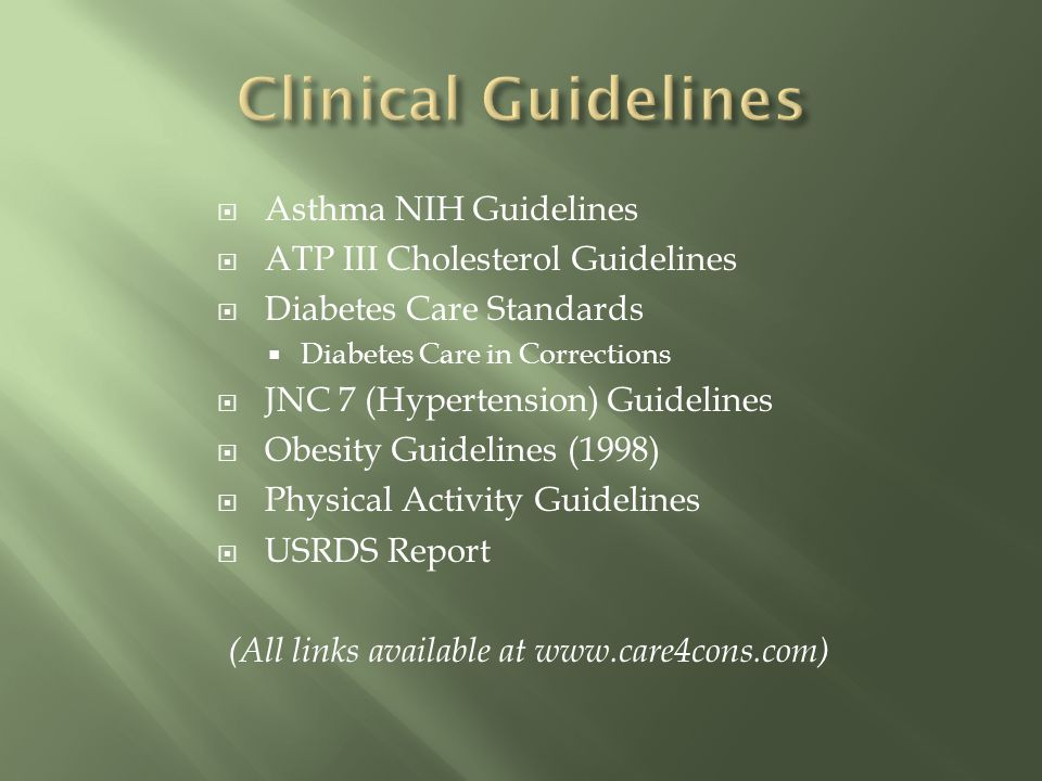 Asthma NIH Guidelines ATP III Cholesterol Guidelines Diabetes Care Standards Diabetes Care in Corrections JNC 7 (Hypertension) Guidelines Obesity Guidelines (1998) Physical Activity Guidelines USRDS Report (All links available at www.care4cons.com)