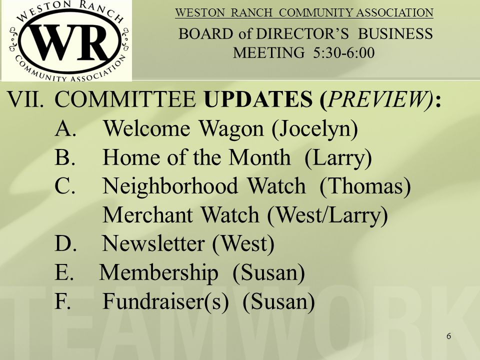 7 WESTON RANCH COMMUNITY ASSOCIATION BOARD of DIRECTORS BUSINESS MEETING 5:30-6:00 WELCOME WAGON (Jocelyn) -New Baskets Handed Out (names of new residents:) -Whats in Baskets: -Who Donated: -Next Meeting Date/ Basket Making & Distribution: -VOLUNTEERS: How to contact us: