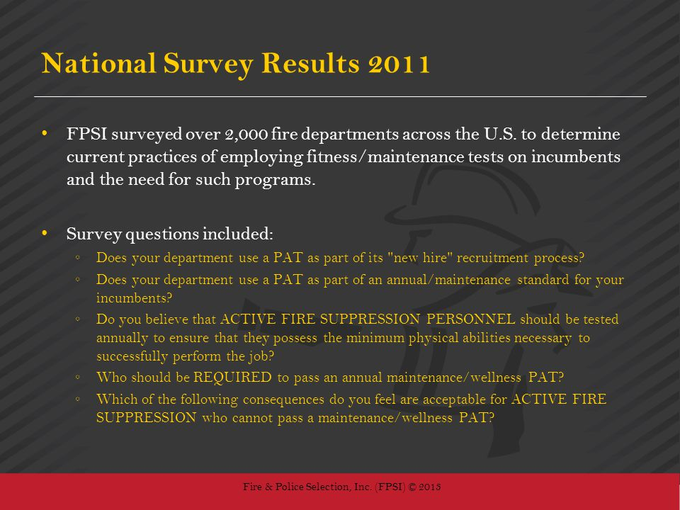 Fire & Police Selection, Inc. (FPSI) © 2013 National Survey Results 2011 FPSI surveyed over 2,000 fire departments across the U.S. to determine curren