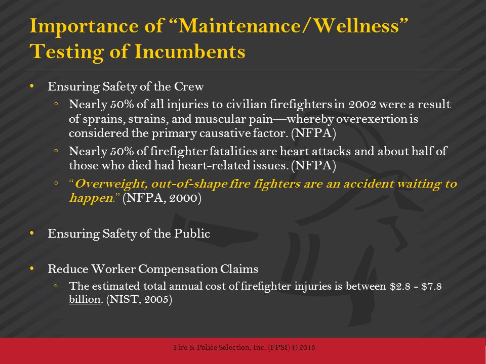 Fire & Police Selection, Inc. (FPSI) © 2013 Importance of Maintenance/Wellness Testing of Incumbents Ensuring Safety of the Crew Nearly 50% of all inj