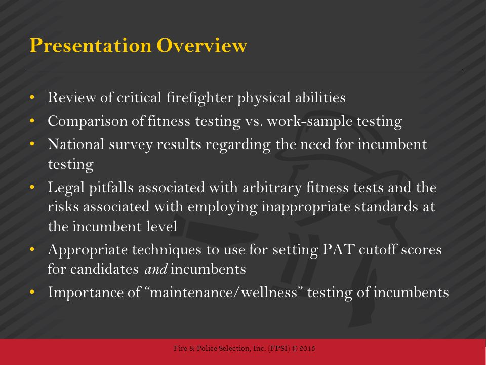 Fire & Police Selection, Inc. (FPSI) © 2013 Presentation Overview Review of critical firefighter physical abilities Comparison of fitness testing vs.