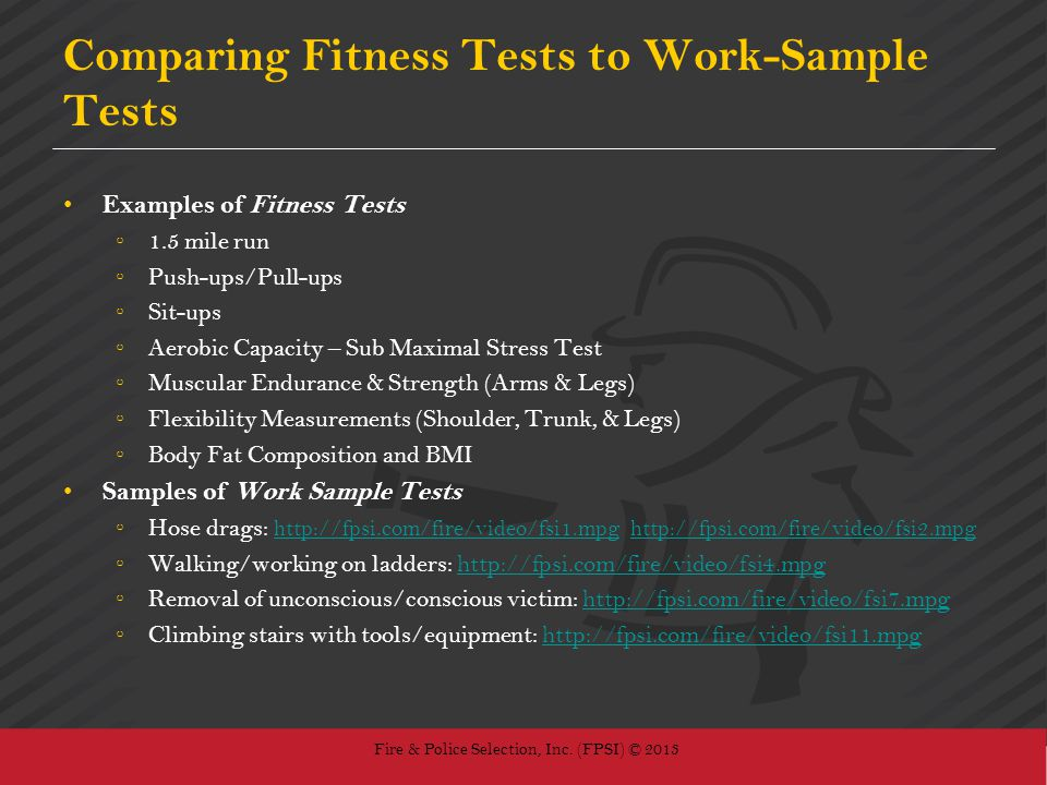 Fire & Police Selection, Inc. (FPSI) © 2013 Comparing Fitness Tests to Work-Sample Tests Examples of Fitness Tests 1.5 mile run Push-ups/Pull-ups Sit-
