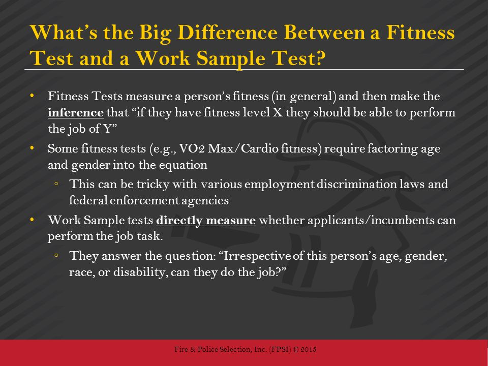 Fire & Police Selection, Inc. (FPSI) © 2013 Whats the Big Difference Between a Fitness Test and a Work Sample Test? Fitness Tests measure a persons fi