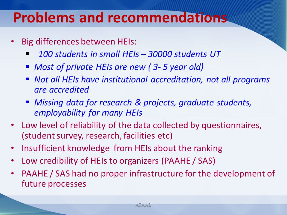 Problems and recommendations Big differences between HEIs: 100 students in small HEIs – 30000 students UT Most of private HEIs are new ( 3- 5 year old