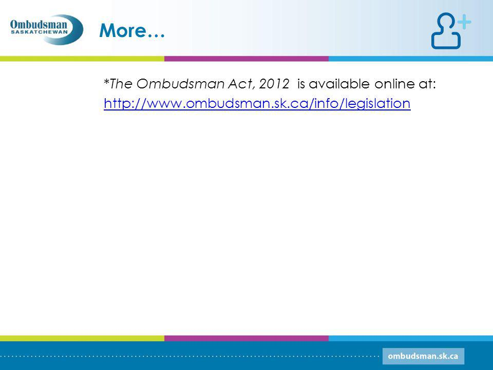*The Ombudsman Act, 2012 is available online at: http://www.ombudsman.sk.ca/info/legislation More…