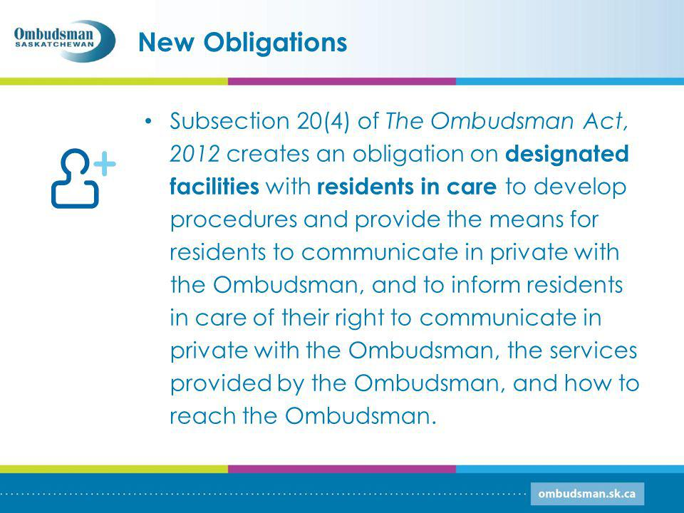 New Obligations Subsection 20(4) of The Ombudsman Act, 2012 creates an obligation on designated facilities with residents in care to develop procedures and provide the means for residents to communicate in private with the Ombudsman, and to inform residents in care of their right to communicate in private with the Ombudsman, the services provided by the Ombudsman, and how to reach the Ombudsman.