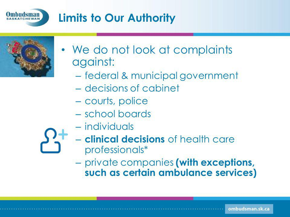 Limits to Our Authority We do not look at complaints against: – federal & municipal government – decisions of cabinet – courts, police – school boards – individuals – clinical decisions of health care professionals* – private companies (with exceptions, such as certain ambulance services)