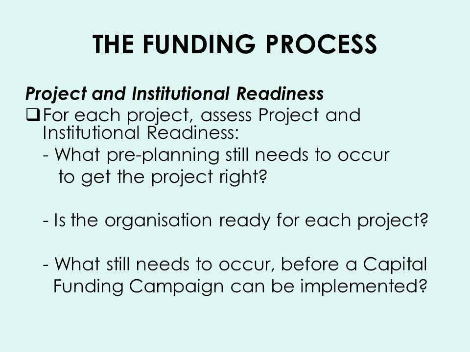 THE FUNDING PROCESS Project and Institutional Readiness For each project, assess Project and Institutional Readiness: - What pre-planning still needs to occur to get the project right.