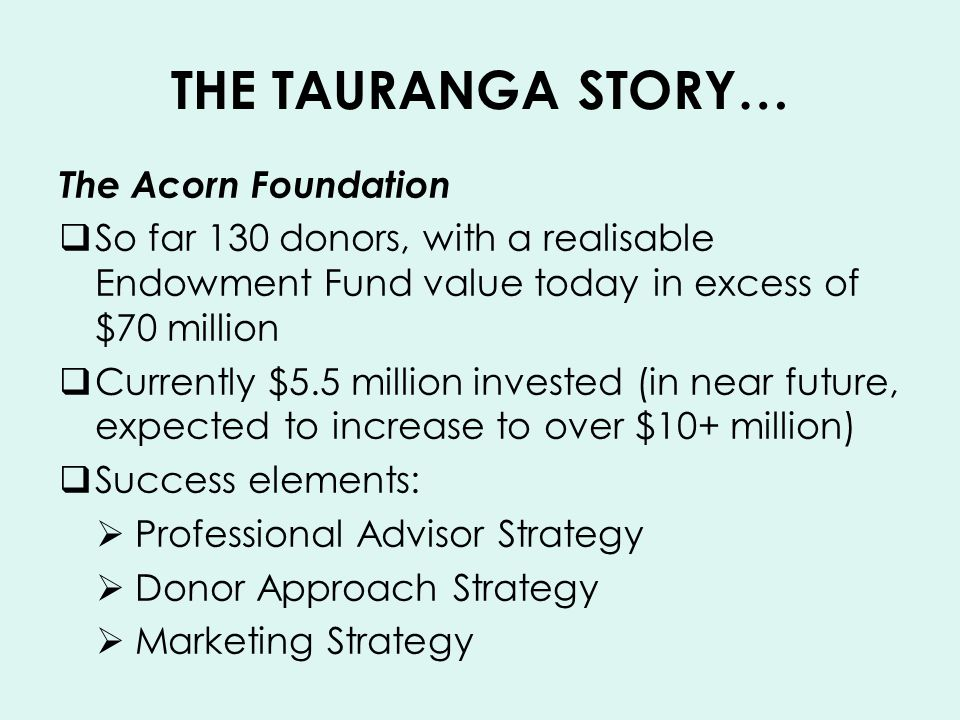 THE TAURANGA STORY… The Acorn Foundation So far 130 donors, with a realisable Endowment Fund value today in excess of $70 million Currently $5.5 million invested (in near future, expected to increase to over $10+ million) Success elements: Professional Advisor Strategy Donor Approach Strategy Marketing Strategy